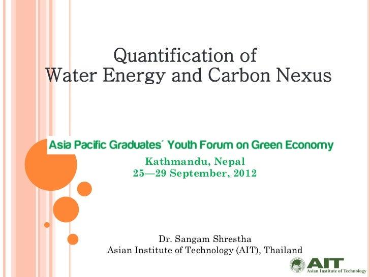 Quantification ofWater Energy and Carbon Nexus             Kathmandu, Nepal           25—29 September, 2012               ...