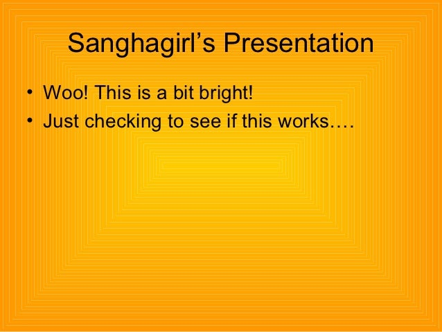 Sanghagirl's Presentation• Woo! This is a bit bright!• Just checking to see if this works….