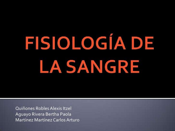 FISIOLOGÍA DE LA SANGRE<br />Quiñones Robles Alexis Itzel<br />Aguayo Rivera Bertha Paola<br />Martínez Martínez Carlos Ar...