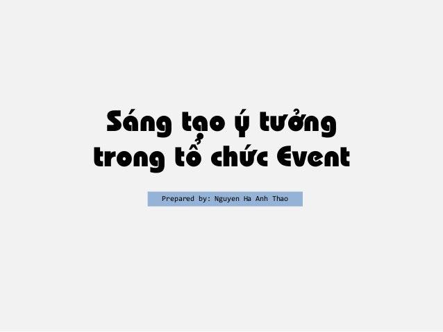Sáng tạo ý tưởng trong tổ chức Event Prepared by: Nguyen Ha Anh Thao