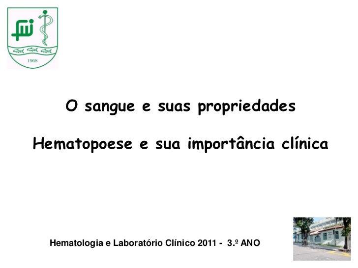 O sangue e suas propriedadesHematopoese e sua importância clínica  Hematologia e Laboratório Clínico 2011 - 3.º ANO
