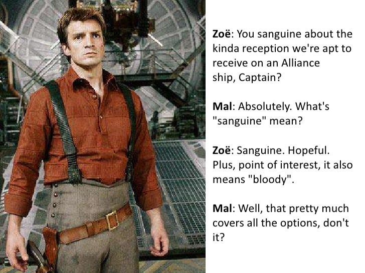 Zoë: You sanguine about the kinda reception we're apt to receive on an Alliance ship, Captain? <br />Mal: Absolutely. What...