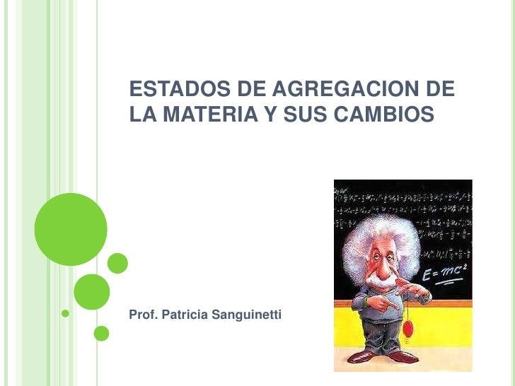 ESTADOS DE AGREGACION DE LA MATERIA Y SUS CAMBIOS<br />Prof. Patricia Sanguinetti<br />