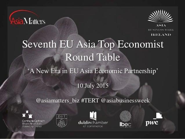 Seventh EU Asia Top Economist Round Table 10 July 2015 @asiamatters_biz #TERT @asiabusinessweek 'A New Era in EU Asia Econ...