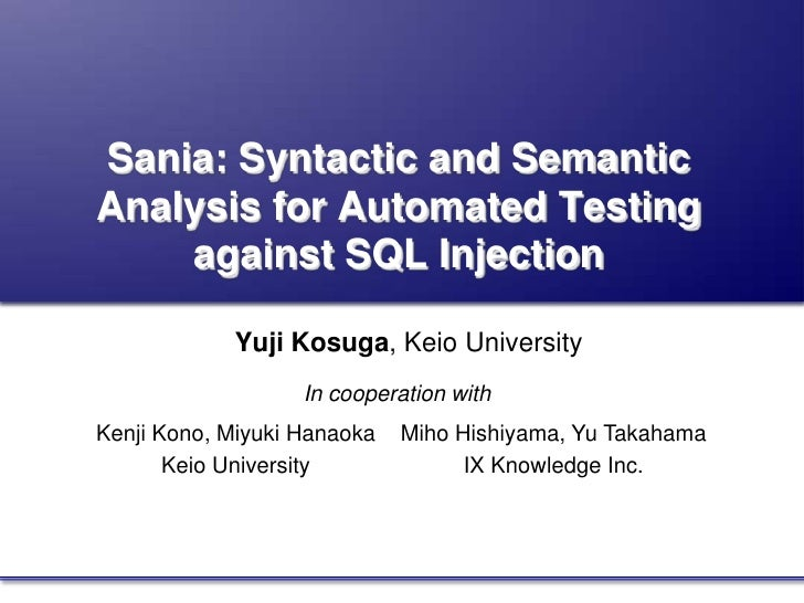 Sania: Syntactic and SemanticAnalysis for Automated Testingagainst SQL Injection<br />Yuji Kosuga, Keio University <br />I...
