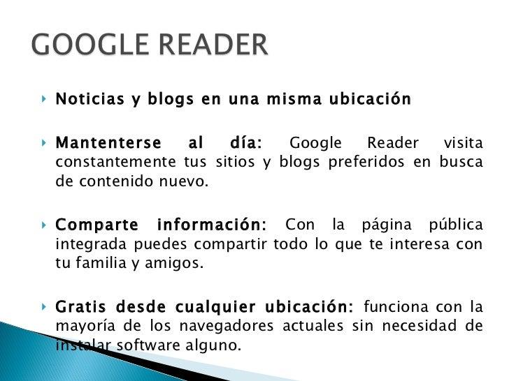<ul><li>Noticias y blogs en una misma ubicación  </li></ul><ul><li>Mantenterse al día:  Google Reader visita constantement...