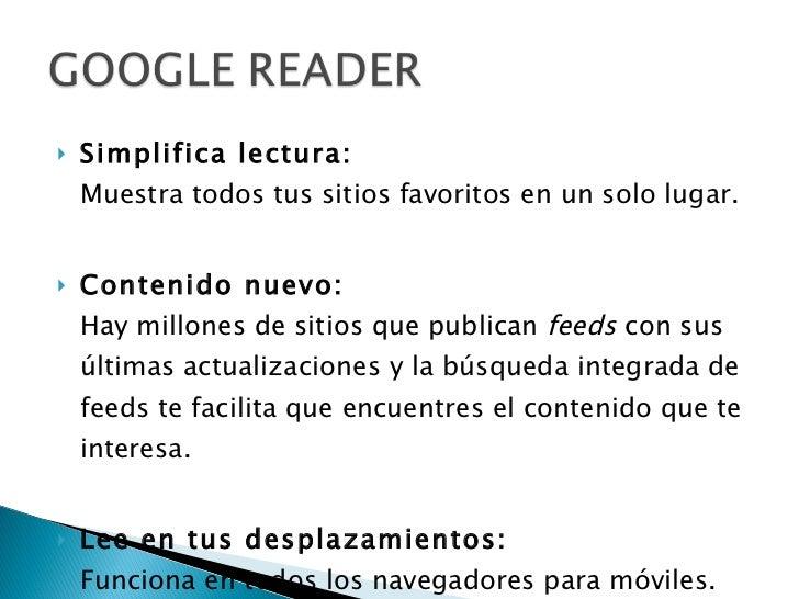 <ul><li>Simplifica lectura: Muestra todos tus sitios favoritos en un solo lugar. </li></ul><ul><li>Contenido nuevo: Hay mi...