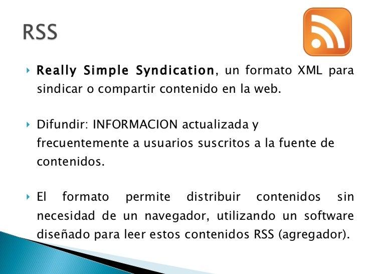 <ul><li>Really Simple Syndication , un formato XML para sindicar o compartir contenido en la web. </li></ul><ul><li>Difund...