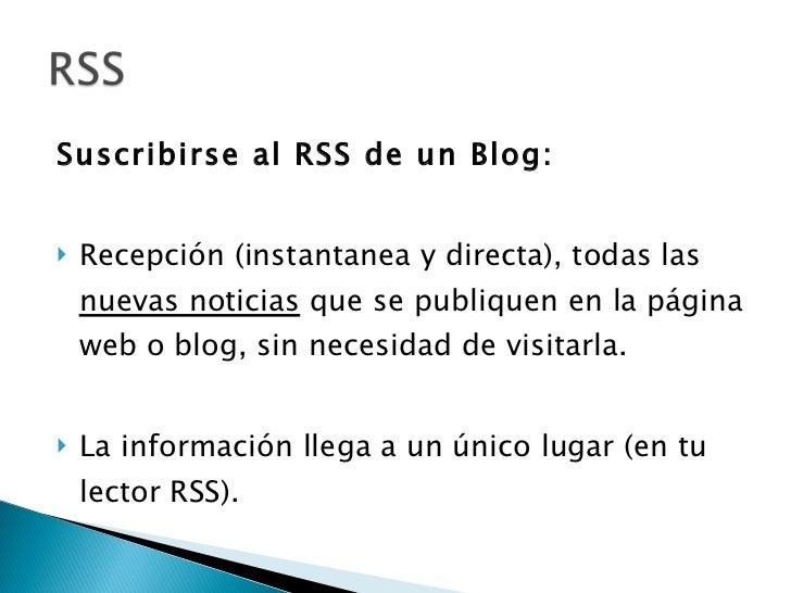 <ul><li>Suscribirse al RSS de un Blog: </li></ul><ul><li>Recepción (instantanea y directa), todas las  nuevas noticias  qu...
