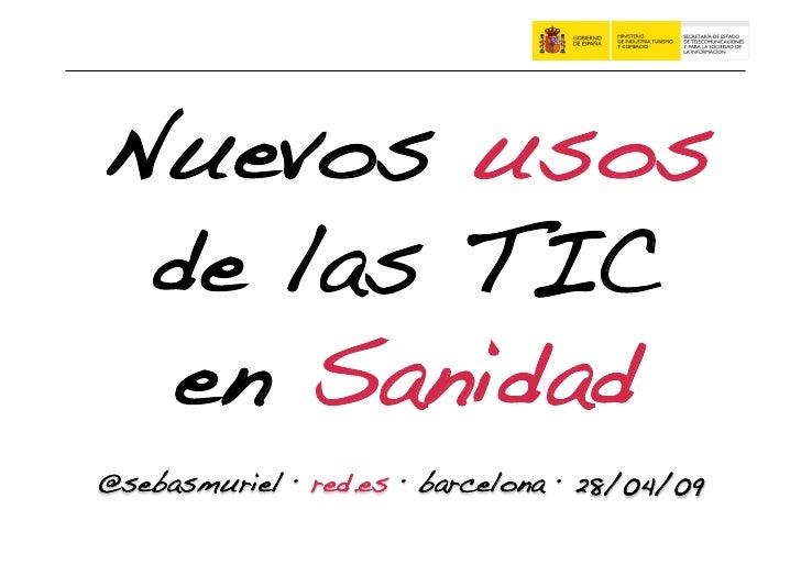 Nuevos usos  de las TIC  en Sanidad! @sebasmuriel · red.es · barcelona · 28/04/09!