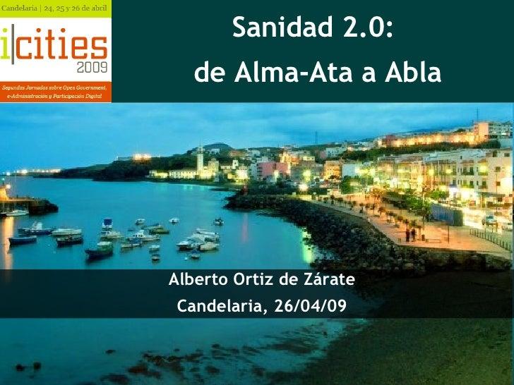 Sanidad 2.0:  de Alma-Ata a Abla Alberto Ortiz de Zárate Candelaria, 26/04/09