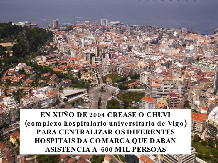 EN XUÑO DE 2004 CREASE O CHUVI (complexo hospitalario universitario de Vigo) PARA CENTRALIZAR OS DIFERENTES HOSPITAIS DA C...