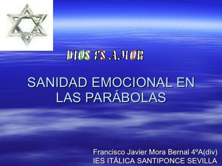 SANIDAD EMOCIONAL EN LAS PARÁBOLAS Francisco Javier Mora Bernal 4ºA(div)  IES ITÁLICA SANTIPONCE SEVILLA