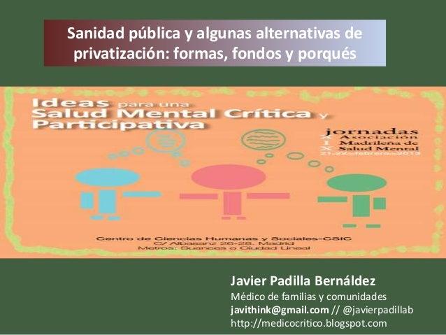Sanidad pública y algunas alternativas de privatización: formas, fondos y porqués                      Javier Padilla Bern...