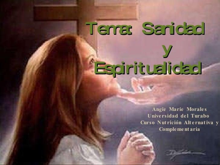 Tema:  Sanidad    y Espiritualidad Angie Marie Morales Universidad del Turabo  Curso Nutrición Alternativa y Complementaria