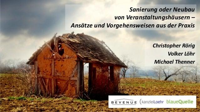 Sanierung oder Neubau von Veranstaltungshäusern – Ansätze und Vorgehensweisen aus der Praxis Christopher Rörig Volker Löhr...