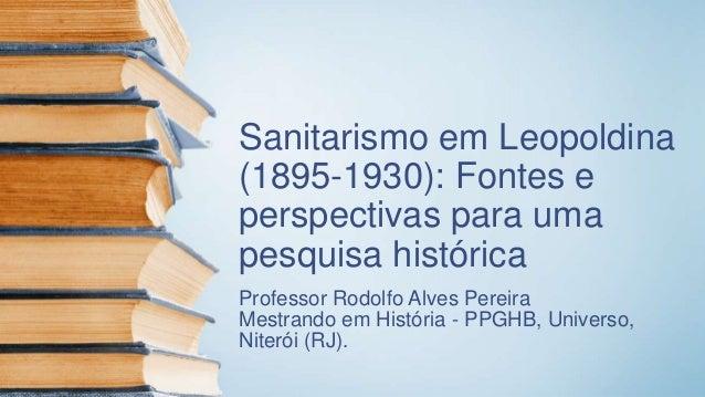 Sanitarismo em Leopoldina (1895-1930): Fontes e perspectivas para uma pesquisa histórica Professor Rodolfo Alves Pereira M...