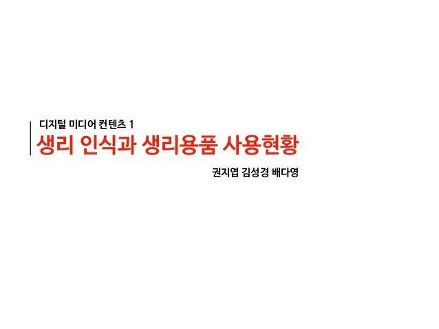 디지털 미디어 컨텐츠 1 생리 인식과 생리용품 사용현황 권지엽 김성경 배다영