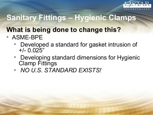 Sanitary Fittings – Hygienic Clamps  What is being done to change this?  • ASME-BPE  • Developed a standard for gasket int...