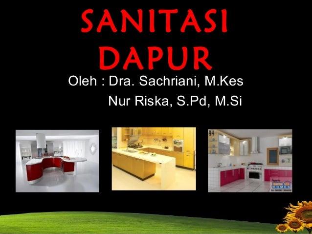 SANITASI  DAPUR  Oleh : Dra. Sachriani, M.Kes  Nur Riska, S.Pd, M.Si