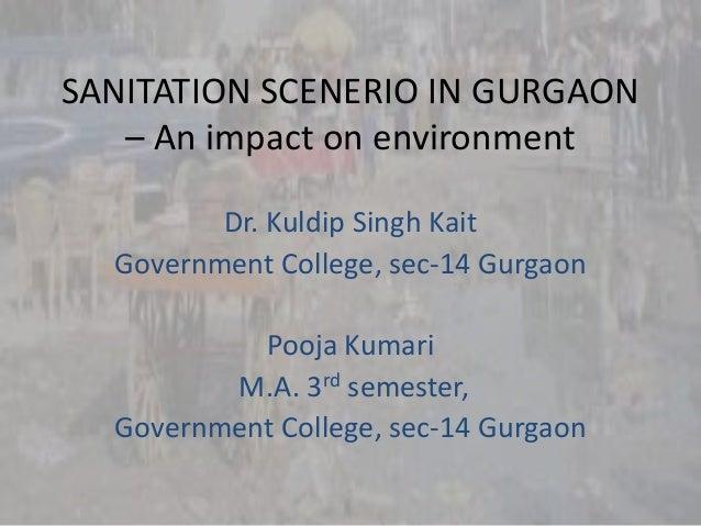 SANITATION SCENERIO IN GURGAON – An impact on environment Dr. Kuldip Singh Kait Government College, sec-14 Gurgaon Pooja K...