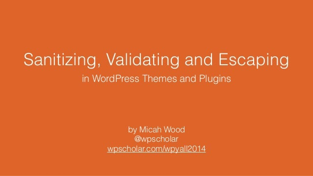 Sanitizing, Validating and Escaping in WordPress Themes and Plugins by Micah Wood @wpscholar wpscholar.com/wpyall2014