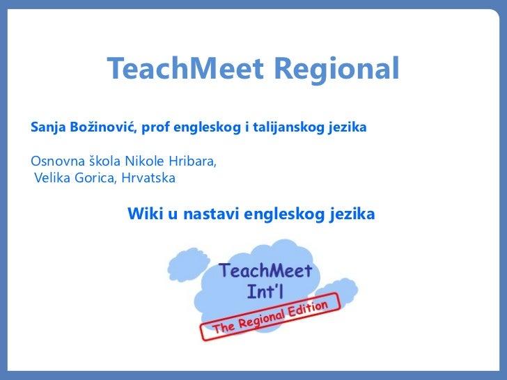 TeachMeet RegionalSanja Božinović, prof engleskog i talijanskog jezikaOsnovna škola Nikole Hribara,Velika Gorica, Hrvatska...