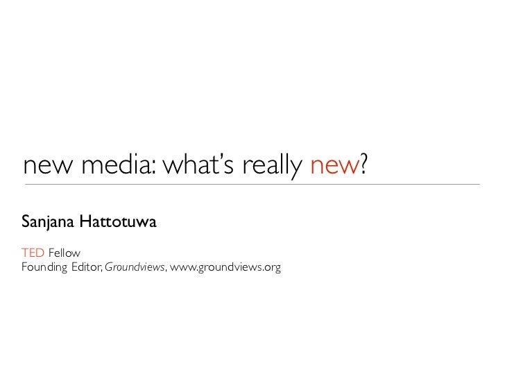 new media: what's really new?Sanjana HattotuwaTED FellowFounding Editor, Groundviews, www.groundviews.org