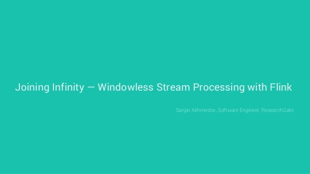 Joining Infinity — Windowless Stream Processing with Flink Sanjar Akhmedov, Software Engineer, ResearchGate