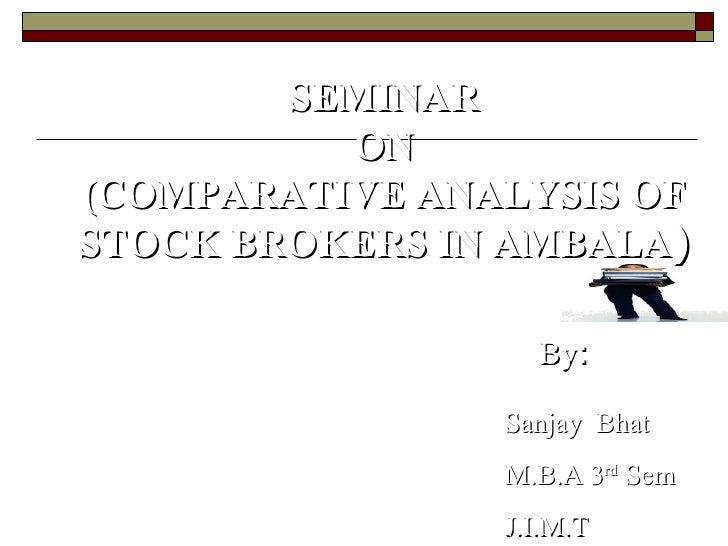 SEMINAR ON (COMPARATIVE ANALYSIS OF STOCK BROKERS IN AMBALA ) Sanjay  Bhat M.B.A 3 rd  Sem J.I.M.T By : Submitted To : Dr ...