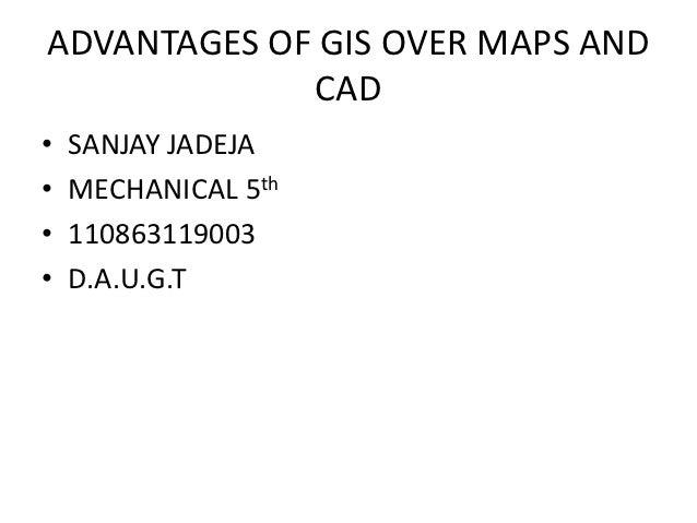 ADVANTAGES OF GIS OVER MAPS AND             CAD•   SANJAY JADEJA•   MECHANICAL 5th•   110863119003•   D.A.U.G.T