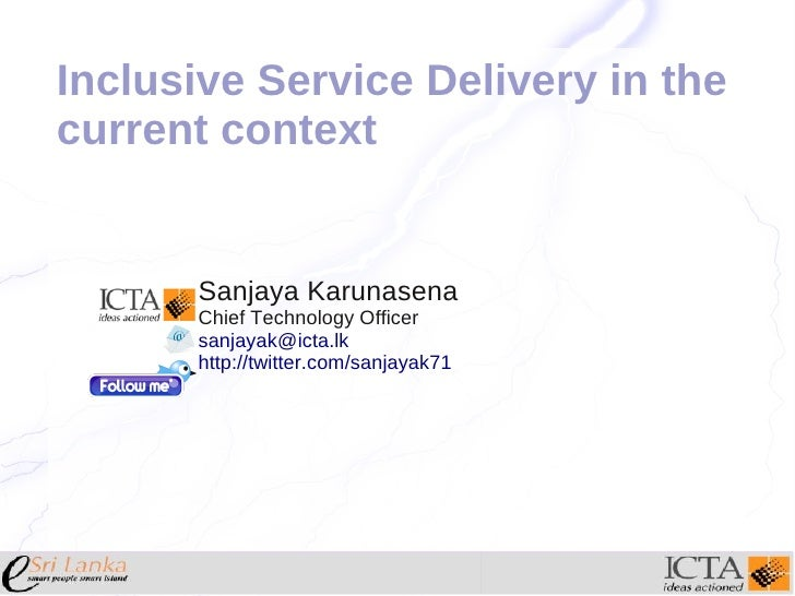 Inclusive Service Delivery in thecurrent context      Sanjaya Karunasena      Chief Technology Officer      sanjayak@icta....