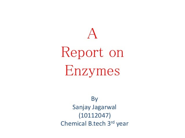 A Report on Enzymes By Sanjay Jagarwal (10112047) Chemical B.tech 3rd year