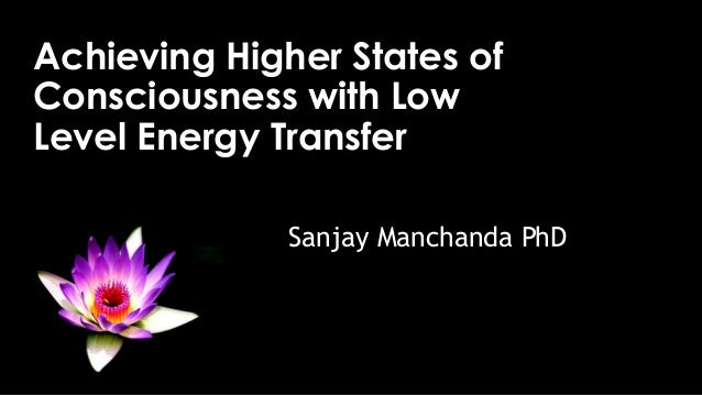Achieving Higher States of Consciousness with Low Level Energy Transfer Sanjay Manchanda PhD