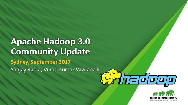 Apache Hadoop 3.0 Community Update Sydney, September 2017 Sanjay Radia, Vinod Kumar Vavilapalli