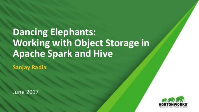 © Hortonworks Inc. 2011 – 2017 All Rights Reserved Dancing Elephants: Working with Object Storage in Apache Spark and Hive...