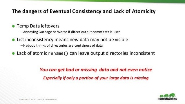 © Hortonworks Inc. 2011 – 2017 All Rights Reserved The dangers of Eventual Consistency and Lack of Atomicity ⬢ Temp Data l...
