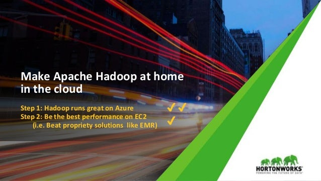 © Hortonworks Inc. 2011 – 2017 All Rights Reserved Make Apache Hadoop at home in the cloud Step 1: Hadoop runs great on Az...