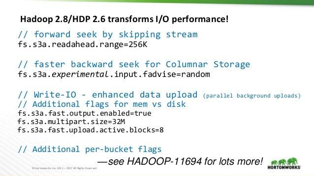 © Hortonworks Inc. 2011 – 2017 All Rights Reserved Hadoop 2.8/HDP 2.6 transforms I/O performance! // forward seek by skipp...