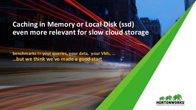 © Hortonworks Inc. 2011 – 2017 All Rights Reserved Caching in Memory or Local Disk (ssd) even more relevant for slow cloud...