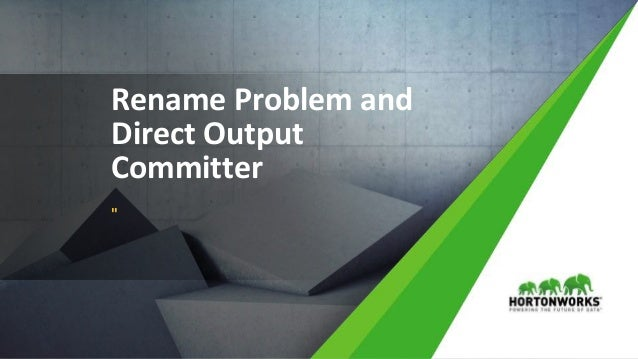 """© Hortonworks Inc. 2011 – 2017 All Rights Reserved Rename Problem and Direct Output Committer """""""