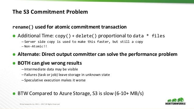 © Hortonworks Inc. 2011 – 2017 All Rights Reserved The S3 Commitment Problem rename() used for atomic commitment transacti...