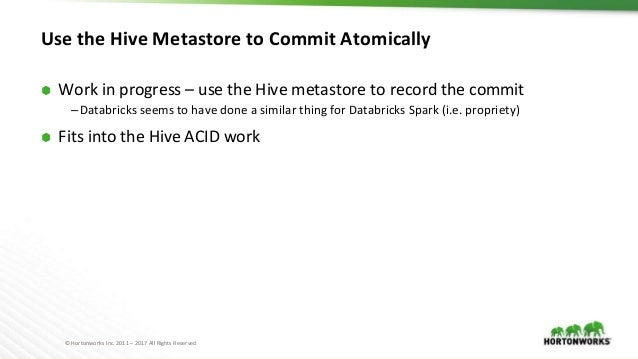 © Hortonworks Inc. 2011 – 2017 All Rights Reserved Use the Hive Metastore to Commit Atomically ⬢ Work in progress – use th...