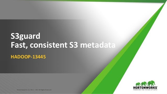 © Hortonworks Inc. 2011 – 2017 All Rights Reserved S3guard Fast, consistent S3 metadata HADOOP-13445