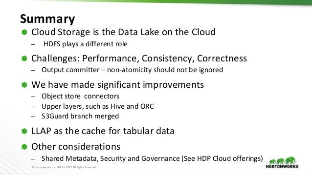 © Hortonworks Inc. 2011 – 2017 All Rights Reserved Summary ⬢ Cloud Storage is the Data Lake on the Cloud – HDFS plays a di...