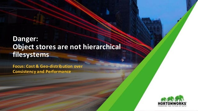 © Hortonworks Inc. 2011 – 2017 All Rights Reserved Danger: Object stores are not hierarchical filesystems Focus: Cost & Ge...