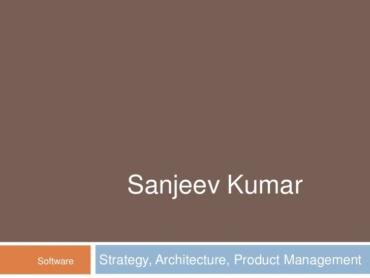 Strategy, Architecture, Product Management <br />Sanjeev Kumar<br />Software<br />