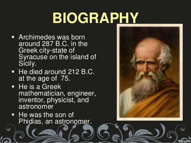 the life of archimedes Details of the personal life of archimedes can be extracted from the writings of other authors such as plutarch and livy plutarch stated that archimedes was actually a good friend and a near relation of the king hieron ii of syracuse.