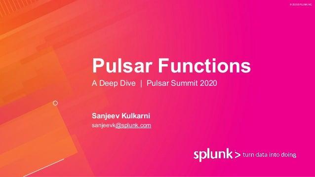 © 2020 SPLUNK INC. Pulsar Functions A Deep Dive | Pulsar Summit 2020 Sanjeev Kulkarni sanjeevk@splunk.com