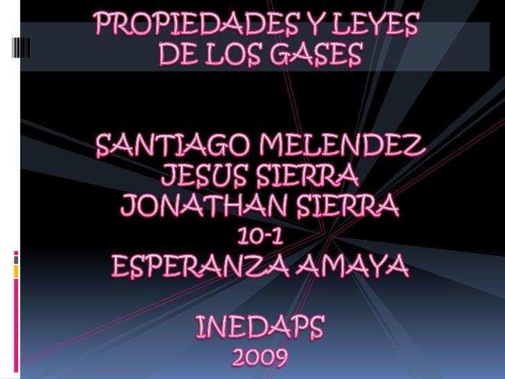 PROPIEDADES Y LEYES <br />DE LOS GASES<br />SANTIAGO MELENDEZ<br />JESUS SIERRA<br />JONATHAN SIERRA<br />10-1<br />ESPERA...